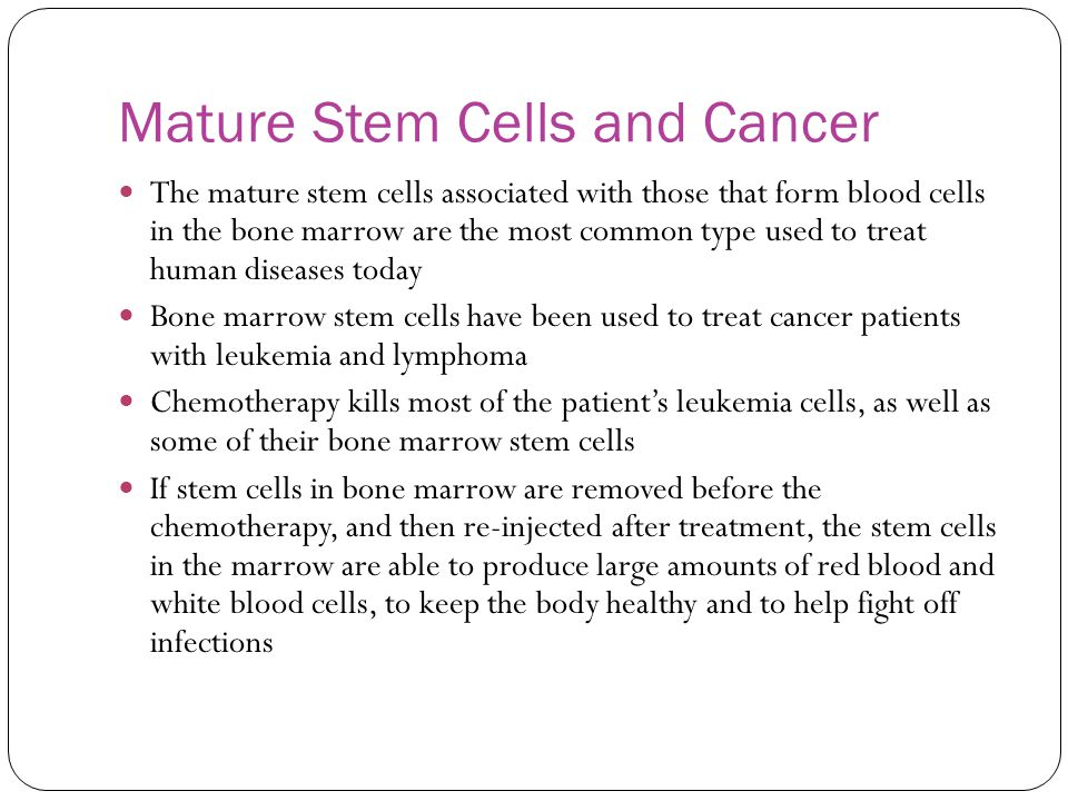 Mature Stem Cells and Cancer The mature stem cells associated with those that form blood cells in the bone marrow are the most common type used to tre