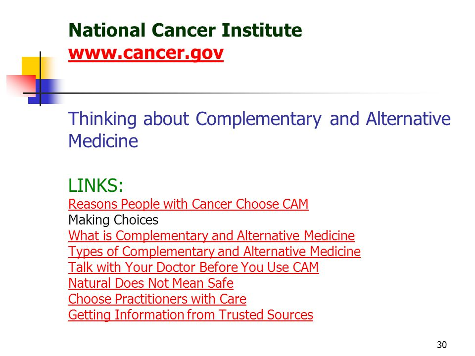 30 National Cancer Institute www.cancer.gov Thinking about Complementary and Alternative Medicine LINKS: Reasons People with Cancer Choose CAM Making Choices What is Complementary and Alternative Medicine Types of Complementary and Alternative Medicine Talk with Your Doctor Before You Use CAM Natural Does Not Mean Safe Choose Practitioners with Care Getting Information from Trusted Sources www.cancer.gov Reasons People with Cancer Choose CAM What is Complementary and Alternative Medicine Types of Complementary and Alternative Medicine Talk with Your Doctor Before You Use CAM Natural Does Not Mean Safe Choose Practitioners with Care Getting Information from Trusted Sources