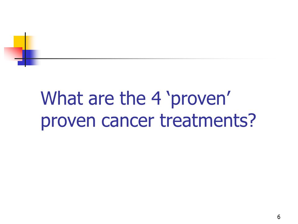 6 What are the 4 'proven' proven cancer treatments?