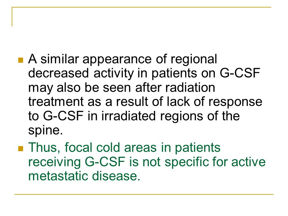 A similar appearance of regional decreased activity in patients on G-CSF may also be seen after radiation treatment as a result of lack of response to G-CSF in irradiated regions of the spine.
