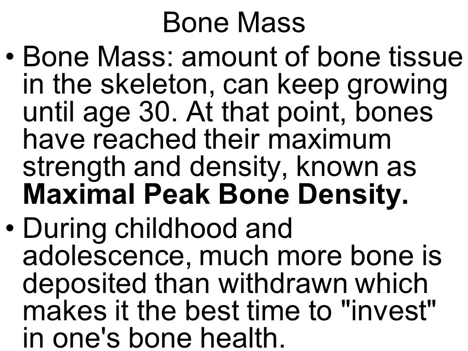 Bone Mass Bone Mass: amount of bone tissue in the skeleton, can keep growing until age 30.