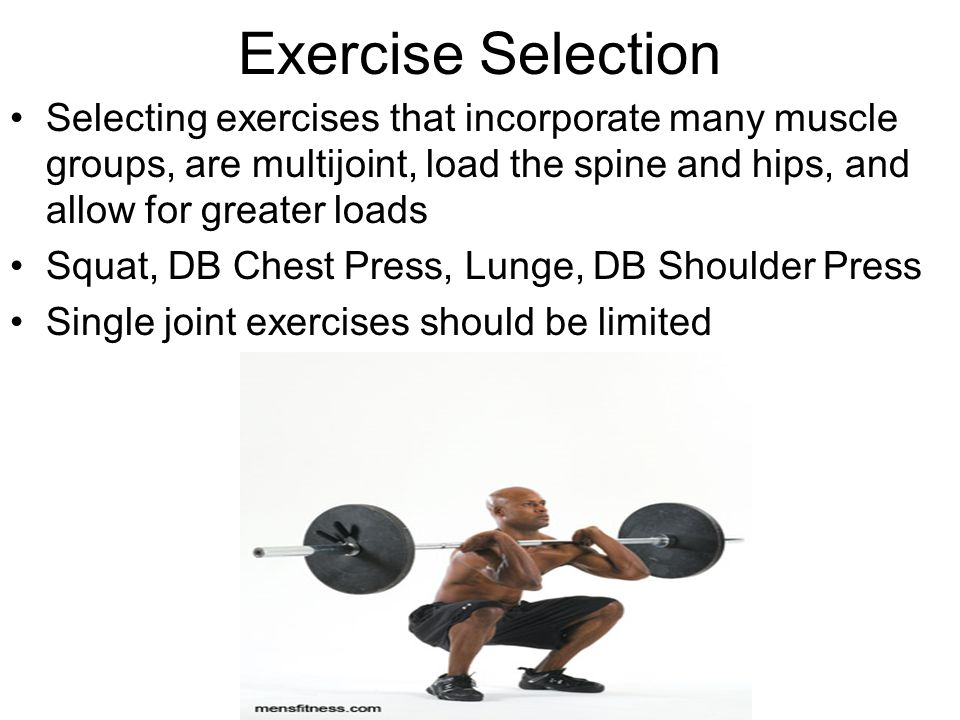 Exercise Selection Selecting exercises that incorporate many muscle groups, are multijoint, load the spine and hips, and allow for greater loads Squat, DB Chest Press, Lunge, DB Shoulder Press Single joint exercises should be limited