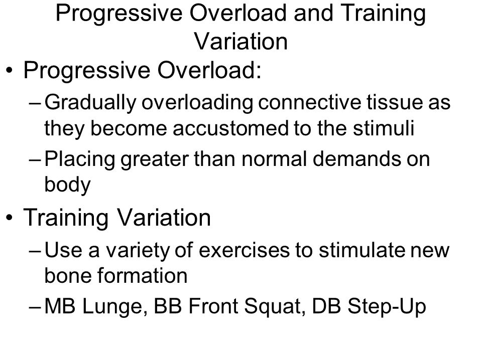Progressive Overload and Training Variation Progressive Overload: –Gradually overloading connective tissue as they become accustomed to the stimuli –Placing greater than normal demands on body Training Variation –Use a variety of exercises to stimulate new bone formation –MB Lunge, BB Front Squat, DB Step-Up
