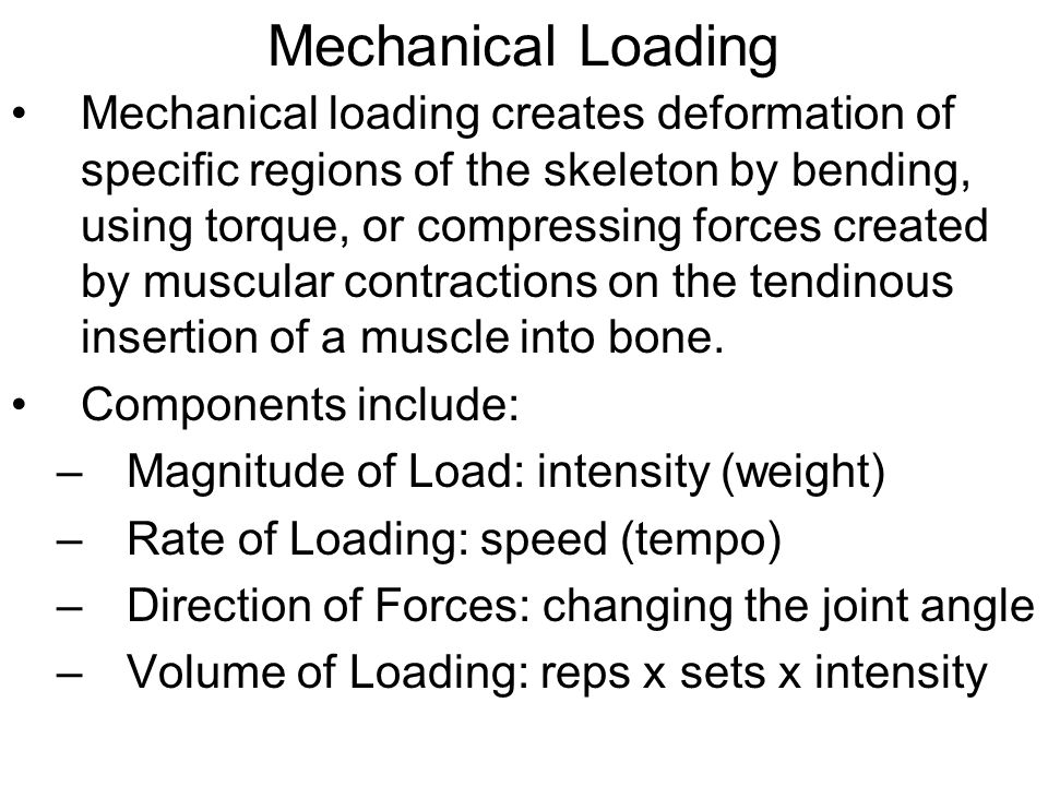 Mechanical Loading Mechanical loading creates deformation of specific regions of the skeleton by bending, using torque, or compressing forces created by muscular contractions on the tendinous insertion of a muscle into bone.