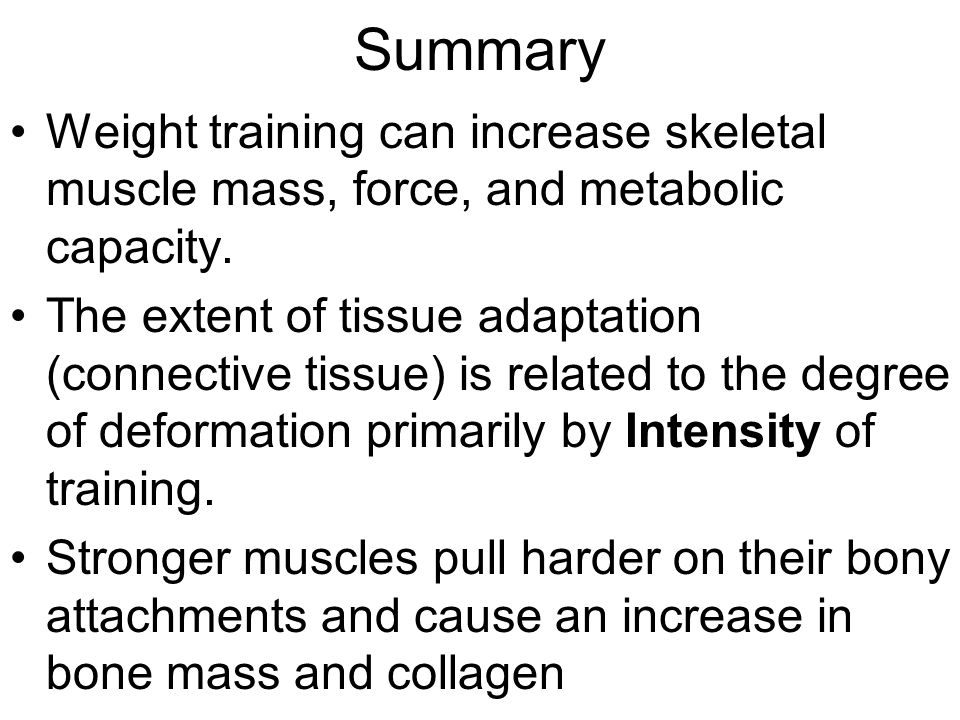 Summary Weight training can increase skeletal muscle mass, force, and metabolic capacity.