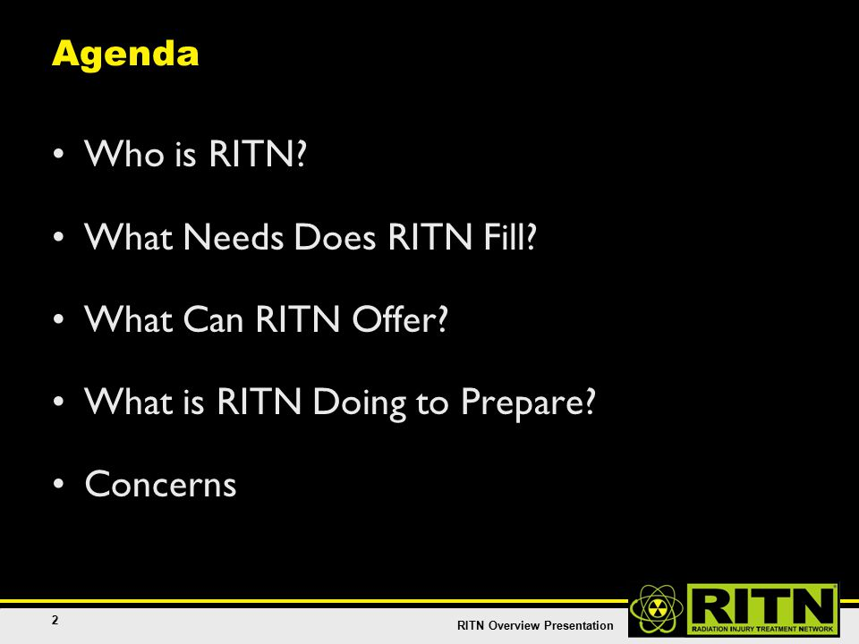 RITN Overview Presentation 13 RITN Centers are Cancer Specialists RITN centers are NOT first responders –Not HAZMAT (Hazardous Materials) technicians –Not victim triage experts –Not decontamination specialists –Not emergency medical specialists –Not trauma or burn specialists RITN staff are cancer treatment experts