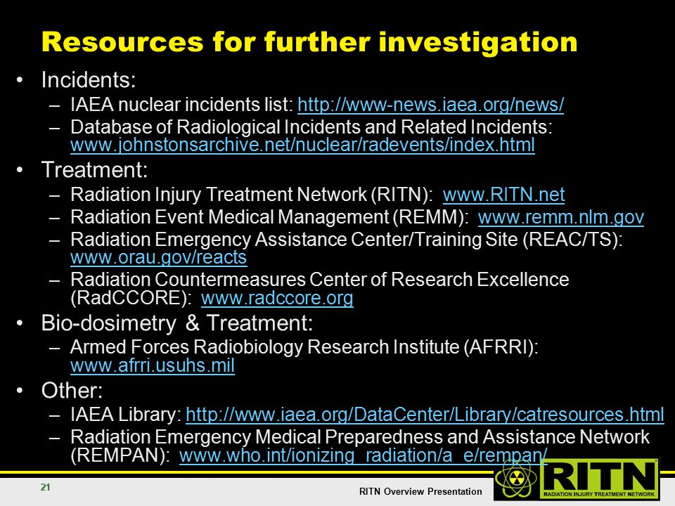 RITN Overview Presentation 21 Resources for further investigation Incidents: –IAEA nuclear incidents list: http://www-news.iaea.org/news/http://www-news.iaea.org/news/ –Database of Radiological Incidents and Related Incidents: www.johnstonsarchive.net/nuclear/radevents/index.html www.johnstonsarchive.net/nuclear/radevents/index.html Treatment: –Radiation Injury Treatment Network (RITN): www.RITN.netwww.RITN.net –Radiation Event Medical Management (REMM): www.remm.nlm.govwww.remm.nlm.gov –Radiation Emergency Assistance Center/Training Site (REAC/TS): www.orau.gov/reacts www.orau.gov/reacts –Radiation Countermeasures Center of Research Excellence (RadCCORE): www.radccore.orgwww.radccore.org Bio-dosimetry & Treatment: –Armed Forces Radiobiology Research Institute (AFRRI): www.afrri.usuhs.mil www.afrri.usuhs.mil Other: –IAEA Library: http://www.iaea.org/DataCenter/Library/catresources.htmlhttp://www.iaea.org/DataCenter/Library/catresources.html –Radiation Emergency Medical Preparedness and Assistance Network (REMPAN): www.who.int/ionizing_radiation/a_e/rempan/www.who.int/ionizing_radiation/a_e/rempan/
