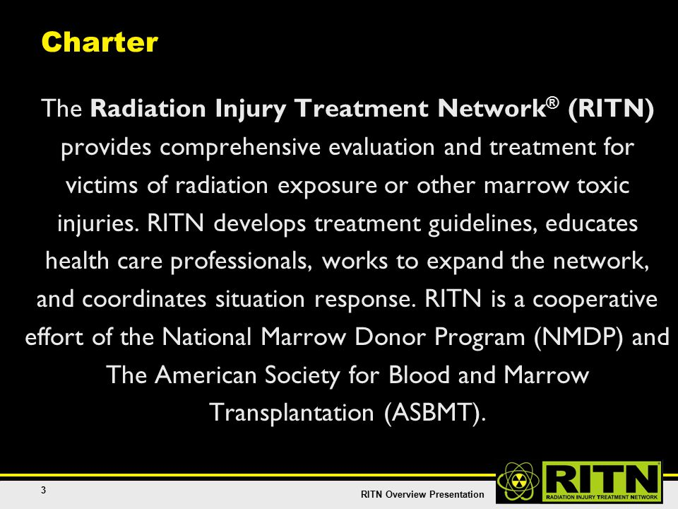 RITN Overview Presentation 3 Charter The Radiation Injury Treatment Network ® (RITN) provides comprehensive evaluation and treatment for victims of radiation exposure or other marrow toxic injuries.