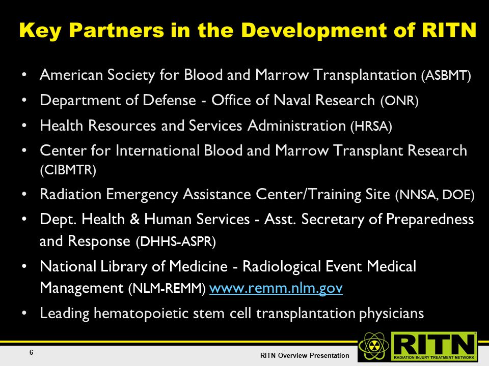 RITN Overview Presentation 6 Key Partners in the Development of RITN American Society for Blood and Marrow Transplantation (ASBMT) Department of Defense - Office of Naval Research (ONR) Health Resources and Services Administration (HRSA) Center for International Blood and Marrow Transplant Research (CIBMTR) Radiation Emergency Assistance Center/Training Site (NNSA, DOE) Dept.