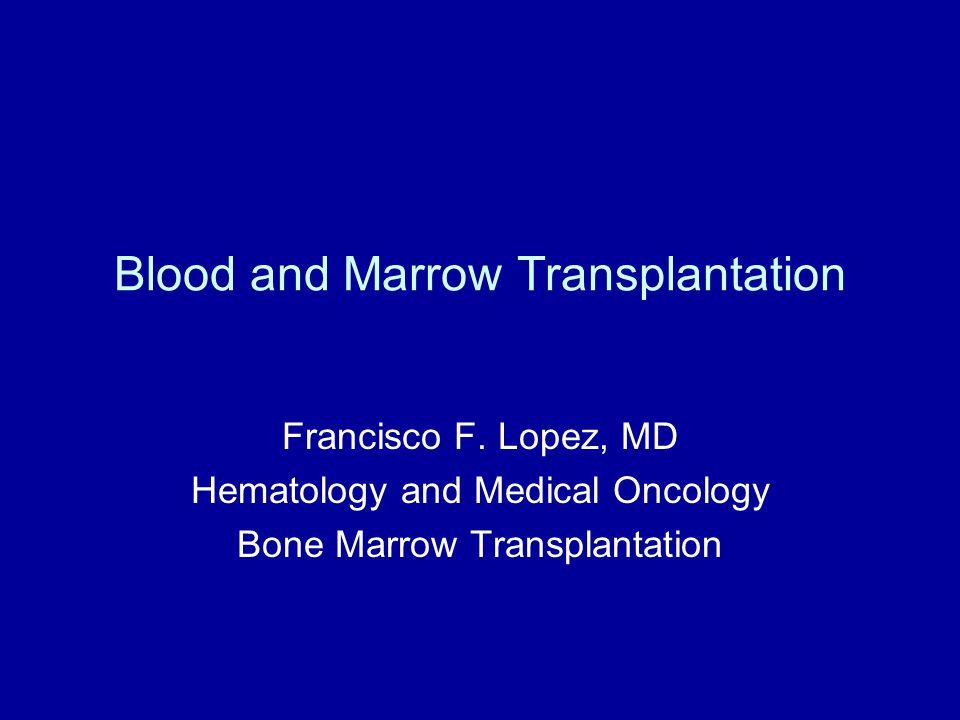 Blood and Marrow Transplantation Francisco F. Lopez, MD Hematology and Medical Oncology Bone Marrow Transplantation