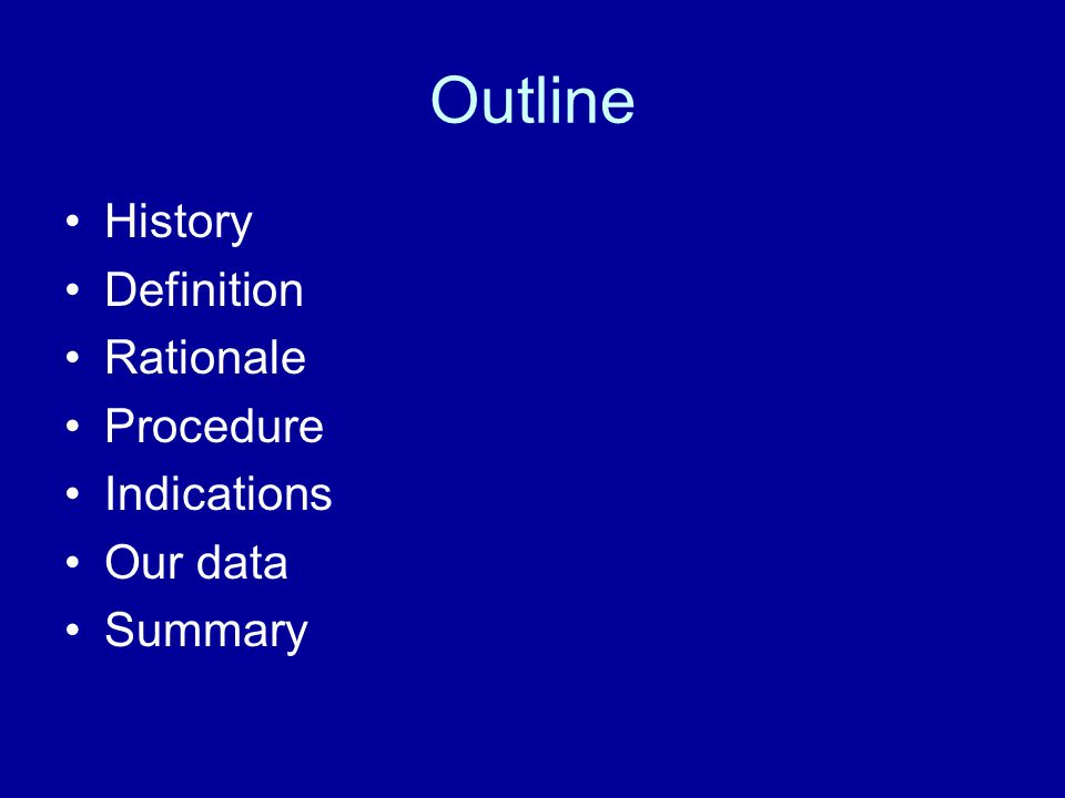 Outline History Definition Rationale Procedure Indications Our data Summary