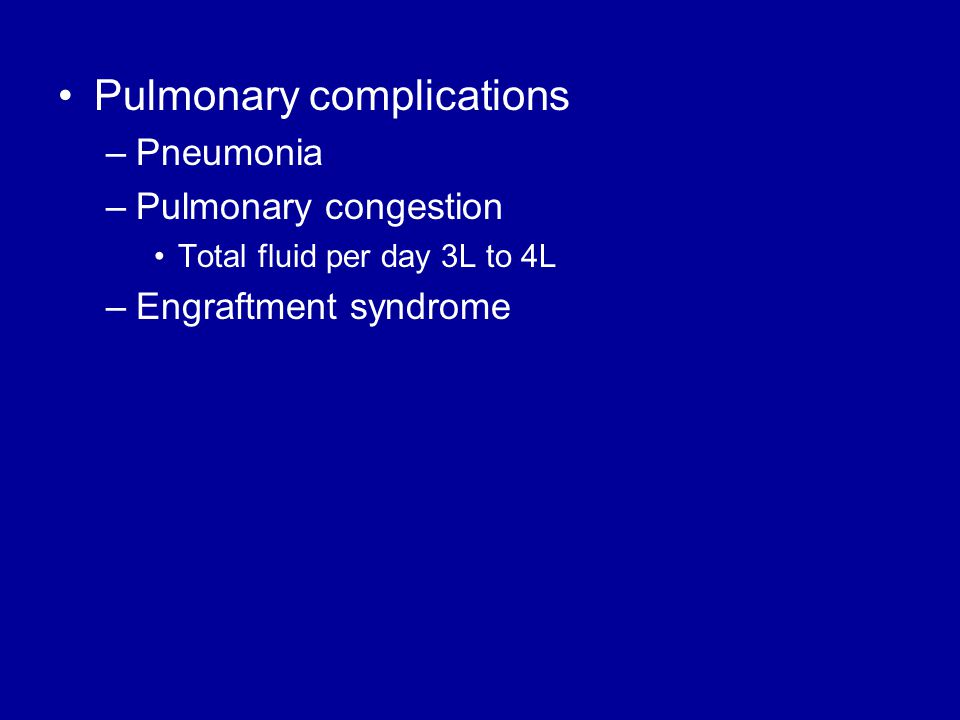 Pulmonary complications –Pneumonia –Pulmonary congestion Total fluid per day 3L to 4L –Engraftment syndrome