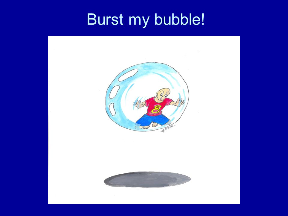 Burst my bubble!