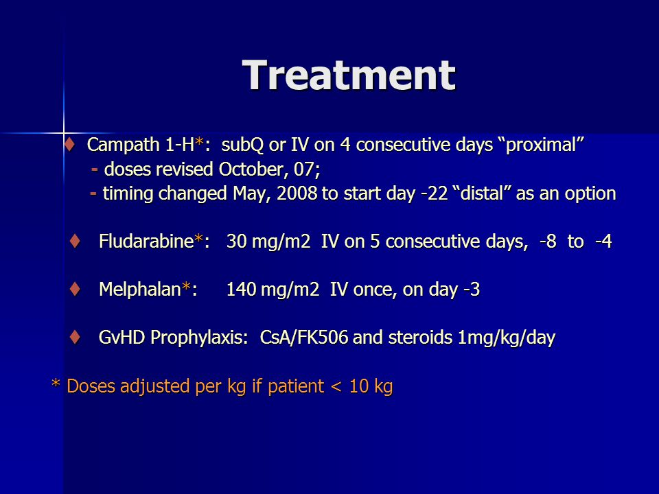 Treatment  Campath 1-H*: subQ or IV on 4 consecutive days proximal  Campath 1-H*: subQ or IV on 4 consecutive days proximal - doses revised October, 07; - doses revised October, 07; - timing changed May, 2008 to start day -22 distal as an option - timing changed May, 2008 to start day -22 distal as an option  Fludarabine*: 30 mg/m2 IV on 5 consecutive days, -8 to -4  Fludarabine*: 30 mg/m2 IV on 5 consecutive days, -8 to -4  Melphalan*: 140 mg/m2 IV once, on day -3  Melphalan*: 140 mg/m2 IV once, on day -3  GvHD Prophylaxis: CsA/FK506 and steroids 1mg/kg/day  GvHD Prophylaxis: CsA/FK506 and steroids 1mg/kg/day * Doses adjusted per kg if patient < 10 kg