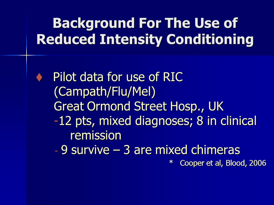  Pilot data for use of RIC  Pilot data for use of RIC (Campath/Flu/Mel) (Campath/Flu/Mel) Great Ormond Street Hosp., UK Great Ormond Street Hosp., UK -12 pts, mixed diagnoses; 8 in clinical -12 pts, mixed diagnoses; 8 in clinical remission remission - 9 survive – 3 are mixed chimeras - 9 survive – 3 are mixed chimeras * Cooper et al, Blood, 2006 * Cooper et al, Blood, 2006 Background For The Use of Reduced Intensity Conditioning