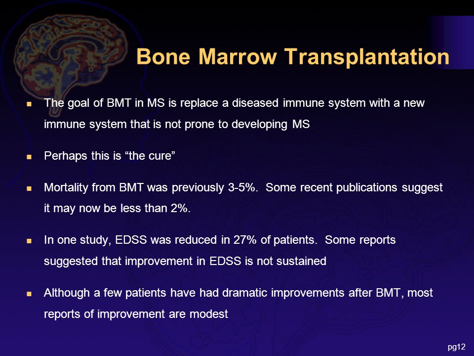Bone Marrow Transplantation n The goal of BMT in MS is replace a diseased immune system with a new immune system that is not prone to developing MS n