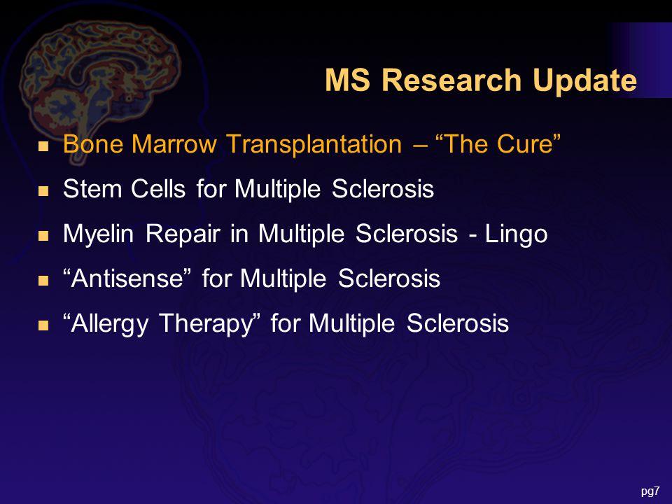 MS Research Update n Bone Marrow Transplantation – The Cure n Stem Cells for Multiple Sclerosis n Myelin Repair in Multiple Sclerosis - Lingo n Antisense for Multiple Sclerosis n Allergy Therapy for Multiple Sclerosis pg7