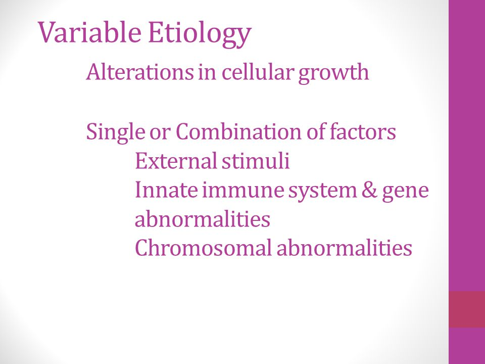 Variable Etiology Alterations in cellular growth Single or Combination of factors External stimuli Innate immune system & gene abnormalities Chromosom