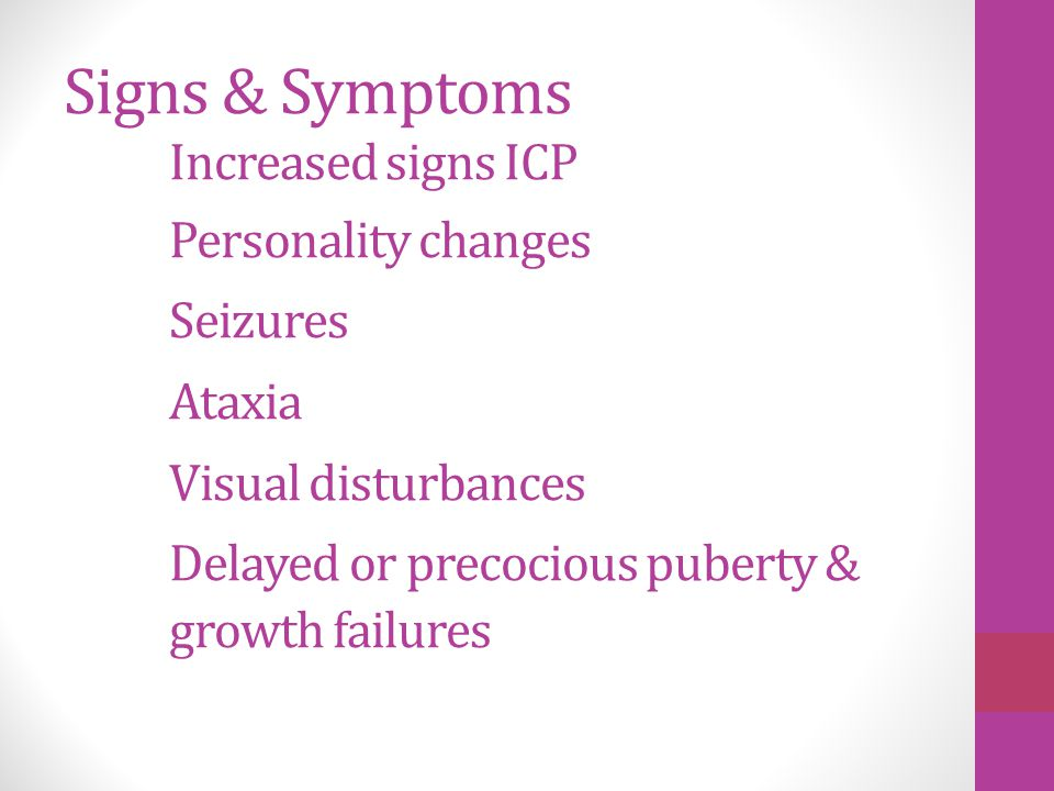 Signs & Symptoms Increased signs ICP Personality changes Seizures Ataxia Visual disturbances Delayed or precocious puberty & growth failures