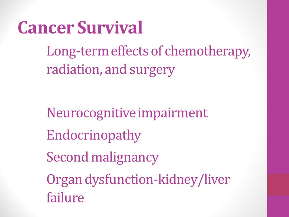 Cancer Survival Long-term effects of chemotherapy, radiation, and surgery Neurocognitive impairment Endocrinopathy Second malignancy Organ dysfunction
