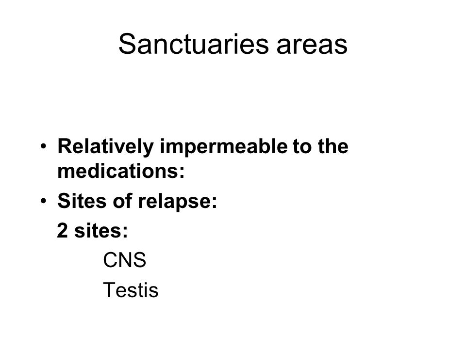 Sanctuaries areas Relatively impermeable to the medications: Sites of relapse: 2 sites: CNS Testis