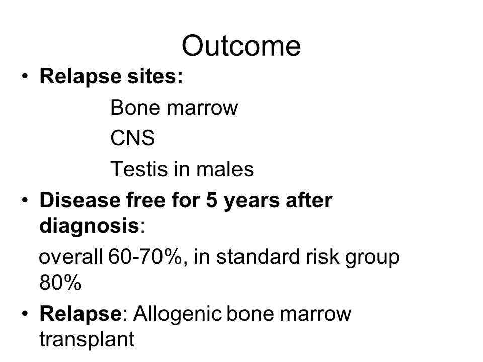 Outcome Relapse sites: Bone marrow CNS Testis in males Disease free for 5 years after diagnosis: overall 60-70%, in standard risk group 80% Relapse: A