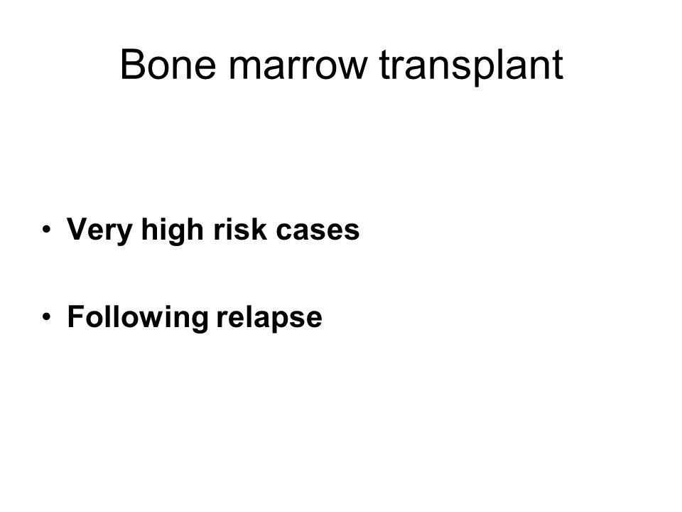 Bone marrow transplant Very high risk cases Following relapse