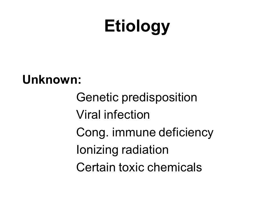 Etiology Unknown: Genetic predisposition Viral infection Cong. immune deficiency Ionizing radiation Certain toxic chemicals