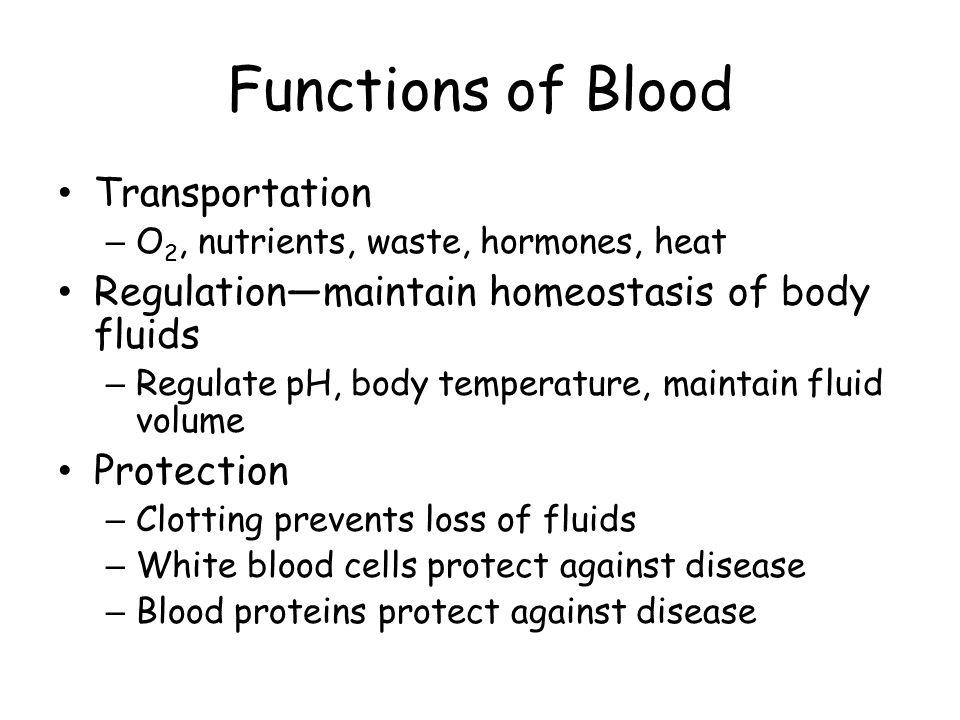 Functions of Blood Transportation – O 2, nutrients, waste, hormones, heat Regulation—maintain homeostasis of body fluids – Regulate pH, body temperatu