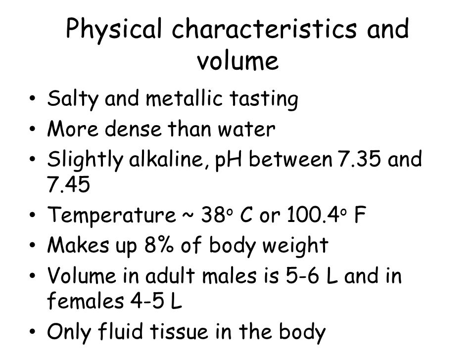 Physical characteristics and volume Salty and metallic tasting More dense than water Slightly alkaline, pH between 7.35 and 7.45 Temperature ~ 38 o C