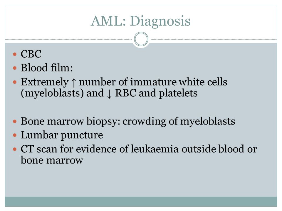 AML: Diagnosis CBC Blood film: Extremely ↑ number of immature white cells (myeloblasts) and ↓ RBC and platelets Bone marrow biopsy: crowding of myeloblasts Lumbar puncture CT scan for evidence of leukaemia outside blood or bone marrow