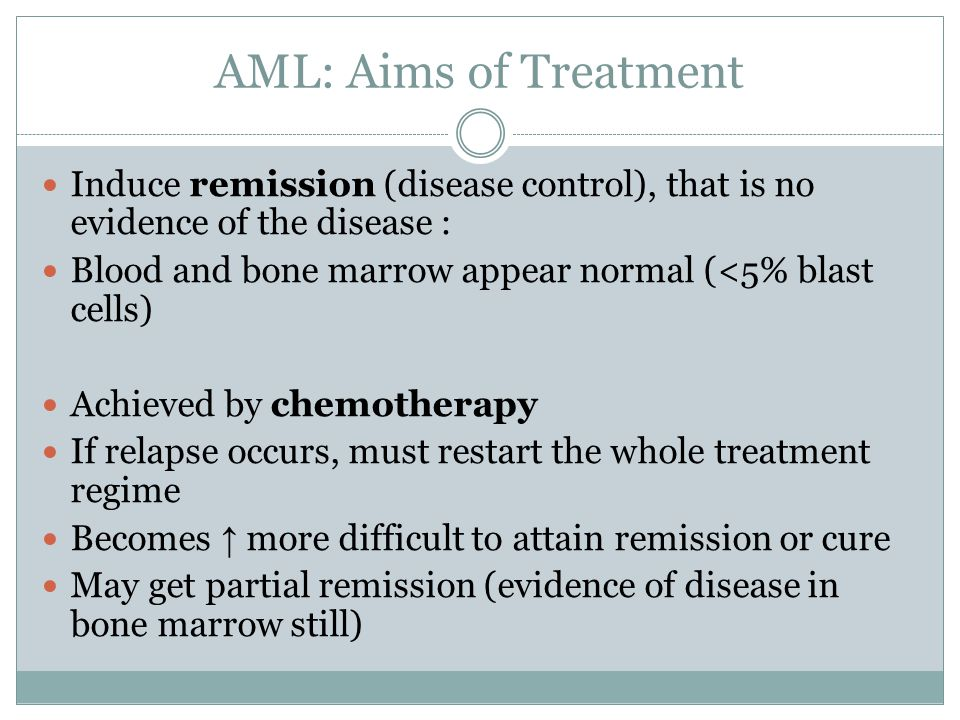 AML: Aims of Treatment Induce remission (disease control), that is no evidence of the disease : Blood and bone marrow appear normal (<5% blast cells) Achieved by chemotherapy If relapse occurs, must restart the whole treatment regime Becomes ↑ more difficult to attain remission or cure May get partial remission (evidence of disease in bone marrow still)