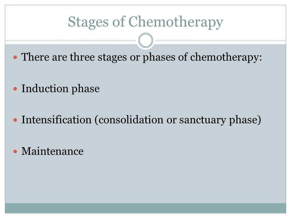 Stages of Chemotherapy There are three stages or phases of chemotherapy: Induction phase Intensification (consolidation or sanctuary phase) Maintenance