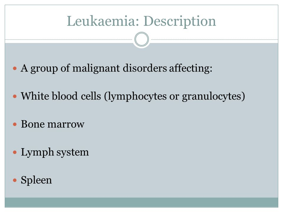 Leukaemia: Description A group of malignant disorders affecting: White blood cells (lymphocytes or granulocytes) Bone marrow Lymph system Spleen