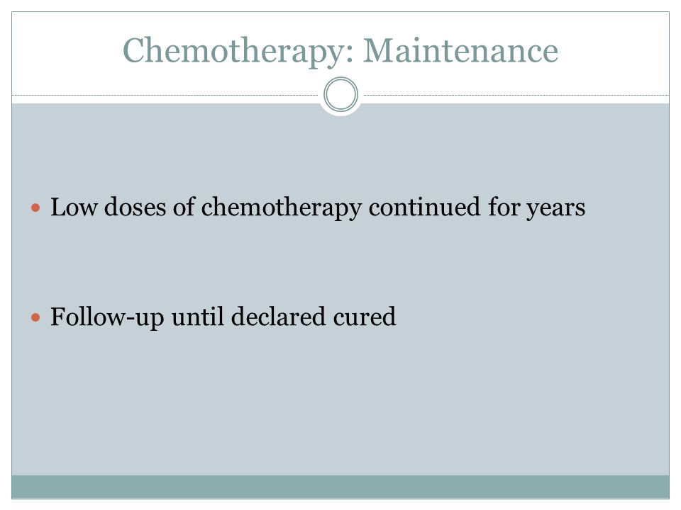 Chemotherapy: Maintenance Low doses of chemotherapy continued for years Follow-up until declared cured