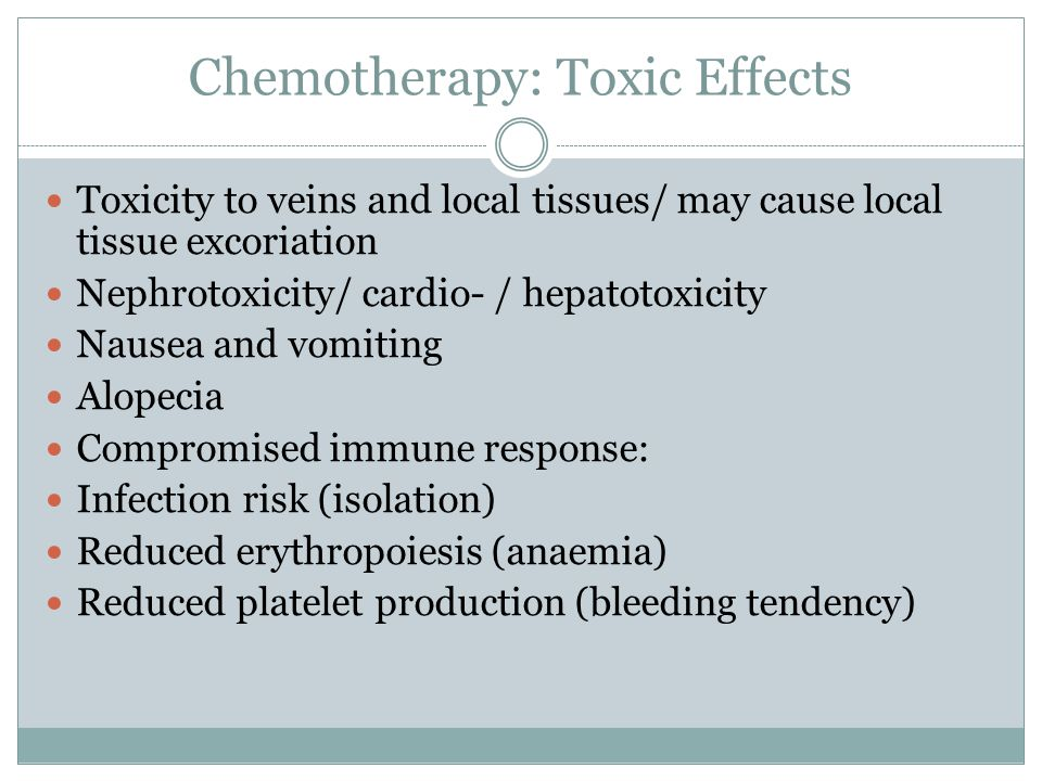 Chemotherapy: Toxic Effects Toxicity to veins and local tissues/ may cause local tissue excoriation Nephrotoxicity/ cardio- / hepatotoxicity Nausea and vomiting Alopecia Compromised immune response: Infection risk (isolation) Reduced erythropoiesis (anaemia) Reduced platelet production (bleeding tendency)