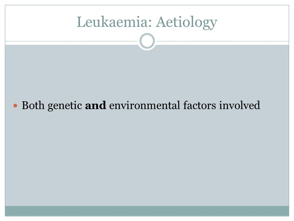 Leukaemia: Aetiology Both genetic and environmental factors involved