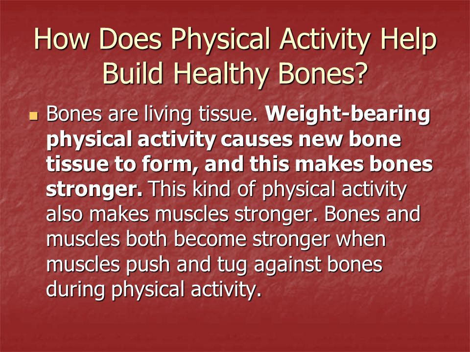 How Does Physical Activity Help Build Healthy Bones? Bones are living tissue. Weight-bearing physical activity causes new bone tissue to form, and thi