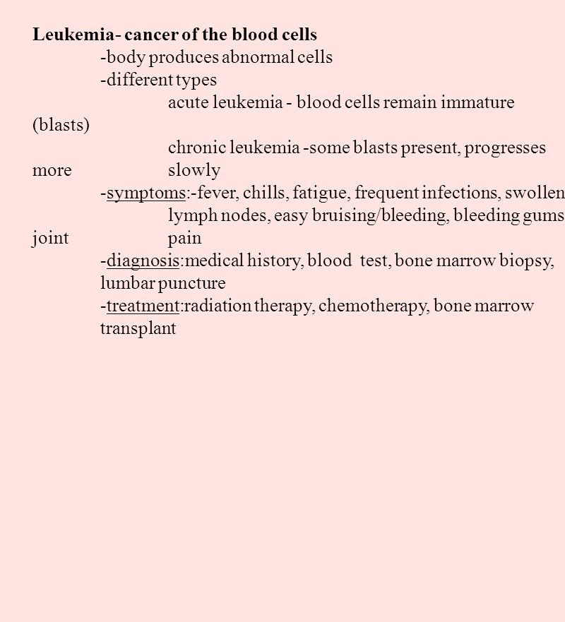 Leukemia- cancer of the blood cells -body produces abnormal cells -different types acute leukemia - blood cells remain immature (blasts) chronic leuke