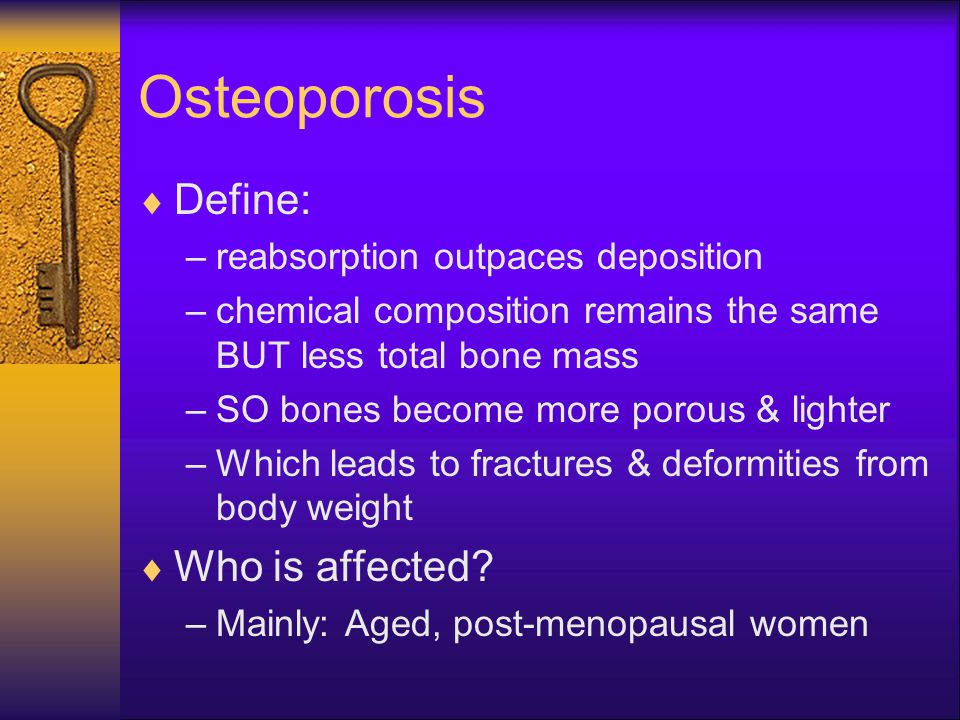 Osteoporosis  Define: –reabsorption outpaces deposition –chemical composition remains the same BUT less total bone mass –SO bones become more porous