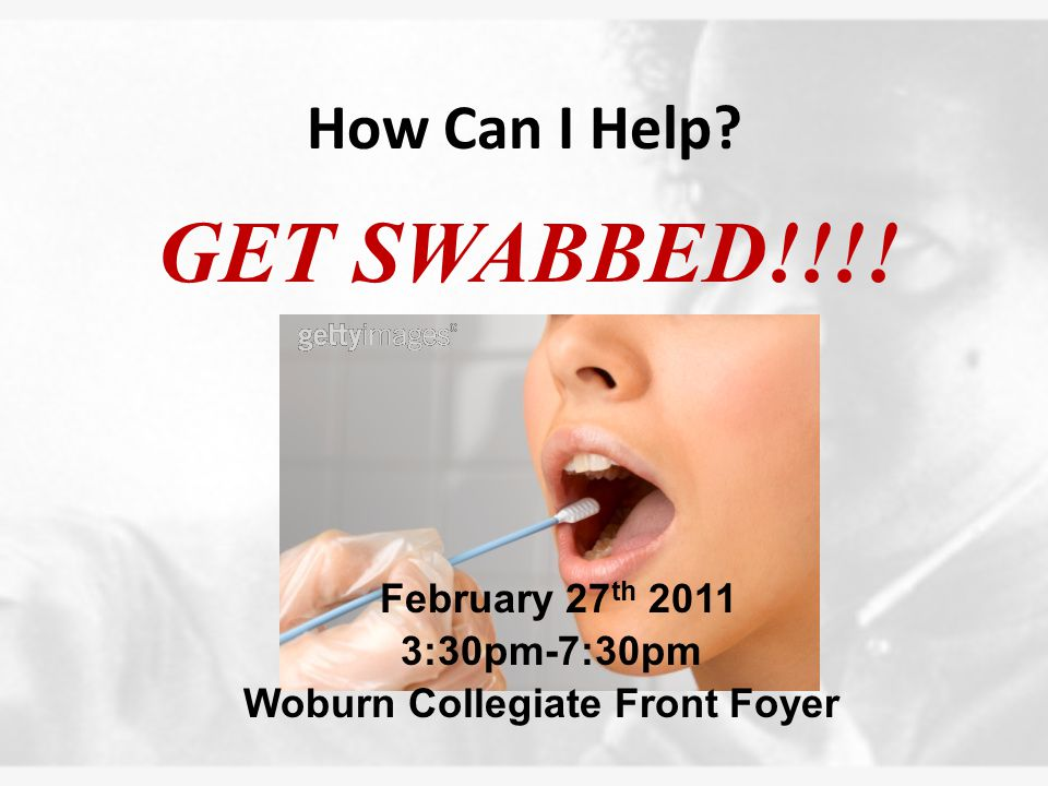 How Can I Help GET SWABBED!!!! February 27 th 2011 3:30pm-7:30pm Woburn Collegiate Front Foyer