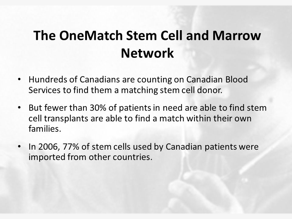 The OneMatch Stem Cell and Marrow Network Hundreds of Canadians are counting on Canadian Blood Services to find them a matching stem cell donor.