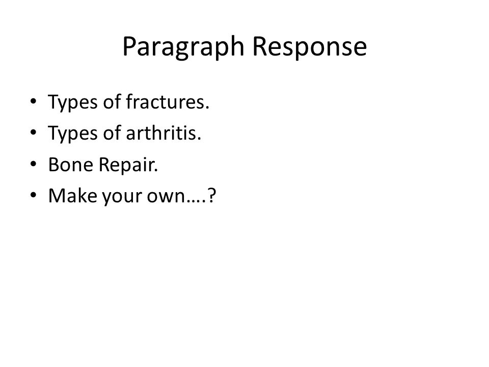 Paragraph Response Types of fractures. Types of arthritis. Bone Repair. Make your own….?