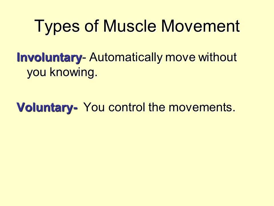 Types of Muscle Movement Involuntary- Automatically move without you knowing. Voluntary- You control the movements.
