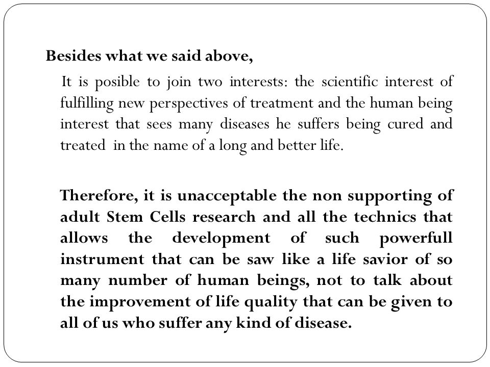 Besides what we said above, It is posible to join two interests: the scientific interest of fulfilling new perspectives of treatment and the human being interest that sees many diseases he suffers being cured and treated in the name of a long and better life.