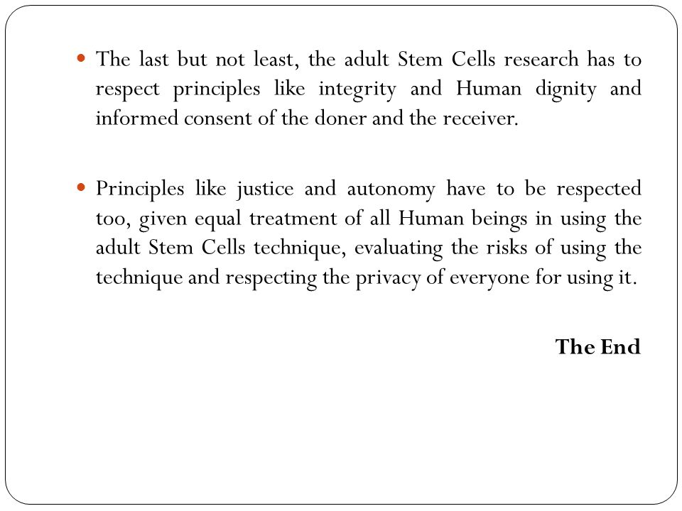The last but not least, the adult Stem Cells research has to respect principles like integrity and Human dignity and informed consent of the doner and the receiver.