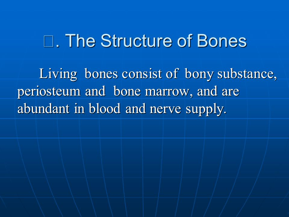 Ⅱ. The Structure of Bones Living bones consist of bony substance, periosteum and bone marrow, and are abundant in blood and nerve supply. Living bones