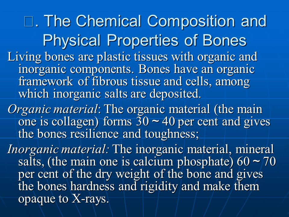 Ⅲ. The Chemical Composition and Physical Properties of Bones Living bones are plastic tissues with organic and inorganic components. Bones have an org