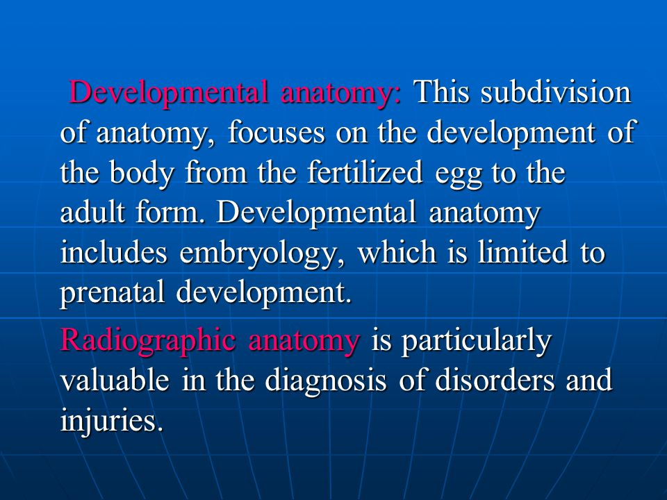 Developmental anatomy: This subdivision of anatomy, focuses on the development of the body from the fertilized egg to the adult form. Developmental an