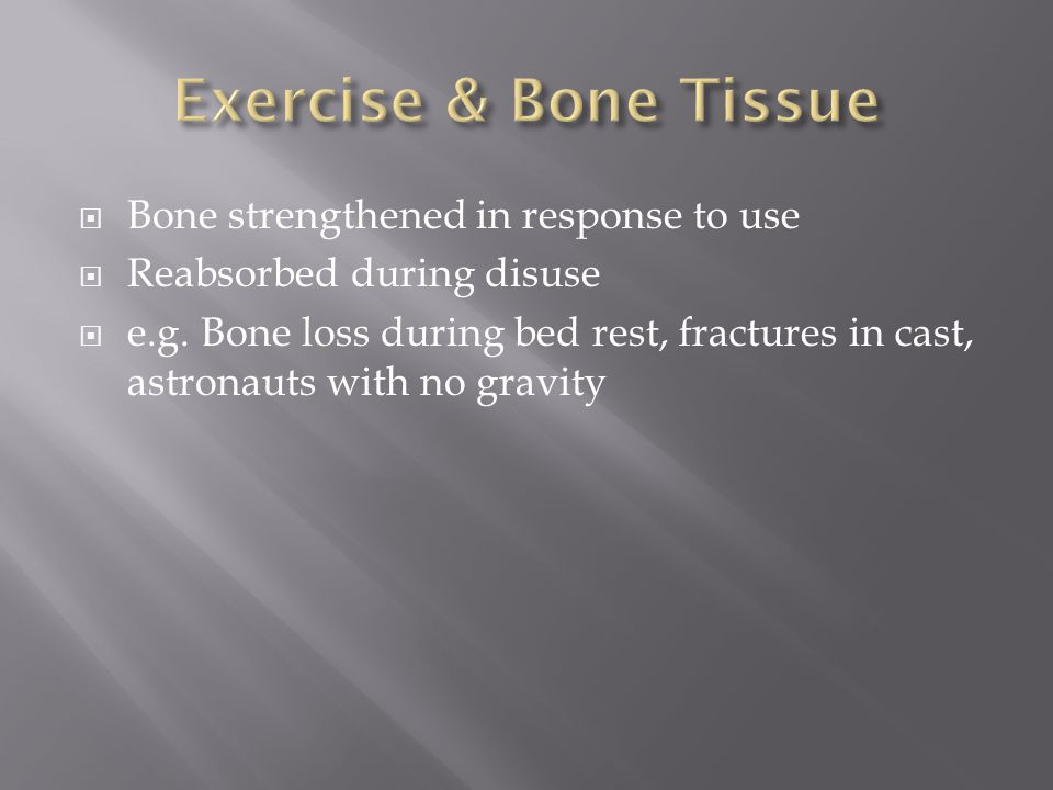  Bone strengthened in response to use  Reabsorbed during disuse  e.g.